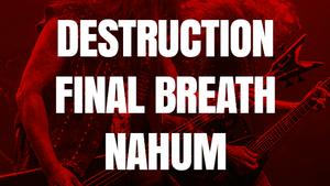 DESTRUCTION/NAHUM, FINAL BREATH/